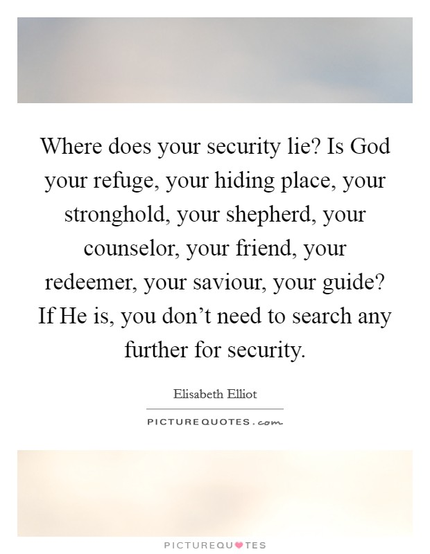 Where does your security lie? Is God your refuge, your hiding place, your stronghold, your shepherd, your counselor, your friend, your redeemer, your saviour, your guide? If He is, you don't need to search any further for security Picture Quote #1