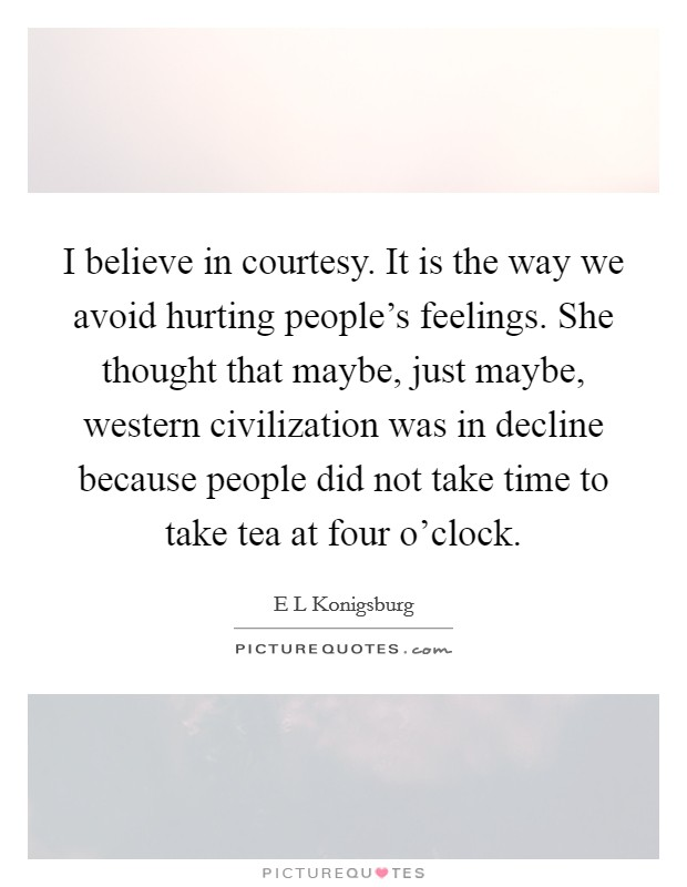 I believe in courtesy. It is the way we avoid hurting people's feelings. She thought that maybe, just maybe, western civilization was in decline because people did not take time to take tea at four o'clock Picture Quote #1
