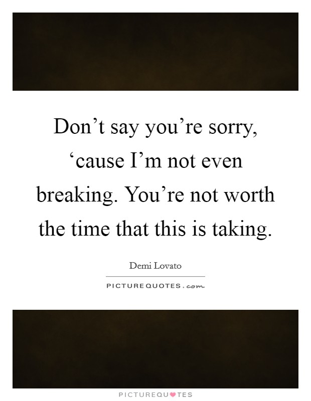Don't say you're sorry, 'cause I'm not even breaking. You're not worth the time that this is taking Picture Quote #1