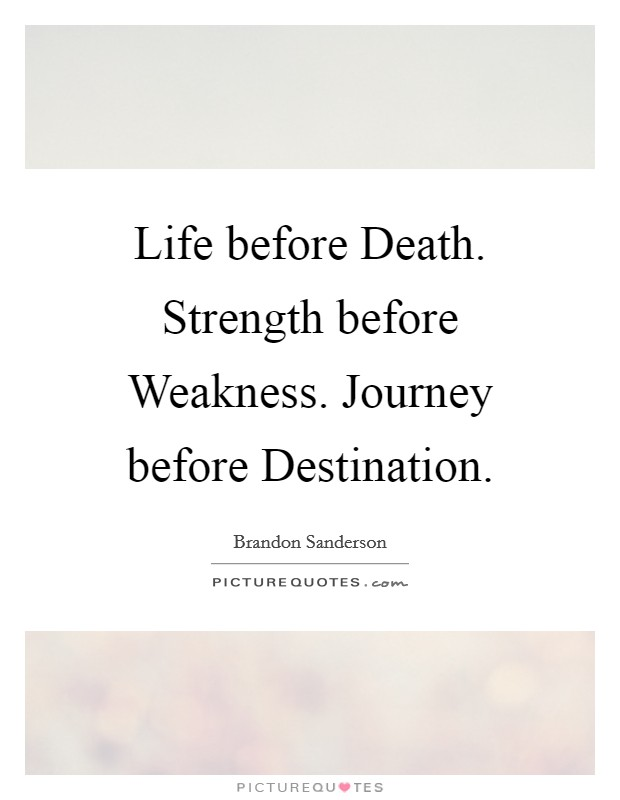 Life before Death. Strength before Weakness. Journey before Destination Picture Quote #1
