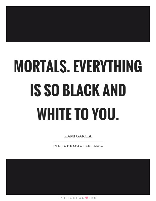 Mortals. Everything is so black and white to you Picture Quote #1