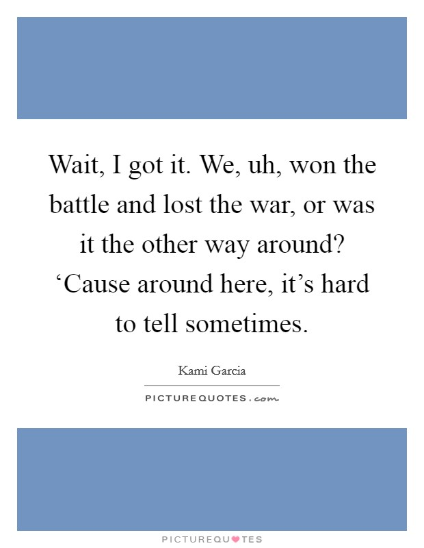 Wait, I got it. We, uh, won the battle and lost the war, or was it the other way around? 'Cause around here, it's hard to tell sometimes Picture Quote #1