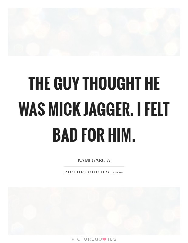 The guy thought he was Mick Jagger. I felt bad for him Picture Quote #1