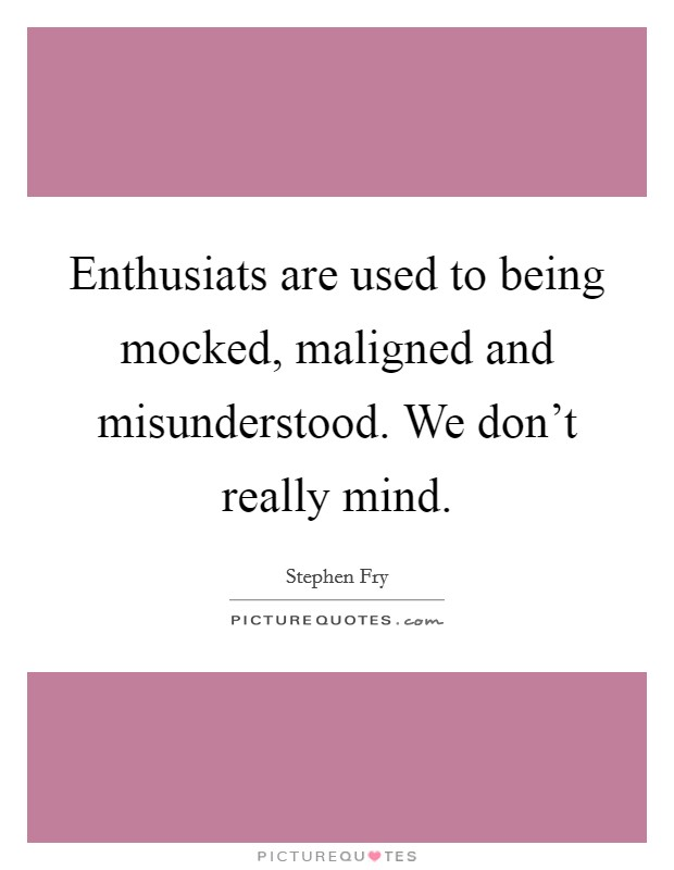 Enthusiats are used to being mocked, maligned and misunderstood. We don't really mind Picture Quote #1
