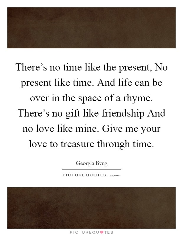 There's no time like the present, No present like time. And life can be over in the space of a rhyme. There's no gift like friendship And no love like mine. Give me your love to treasure through time Picture Quote #1