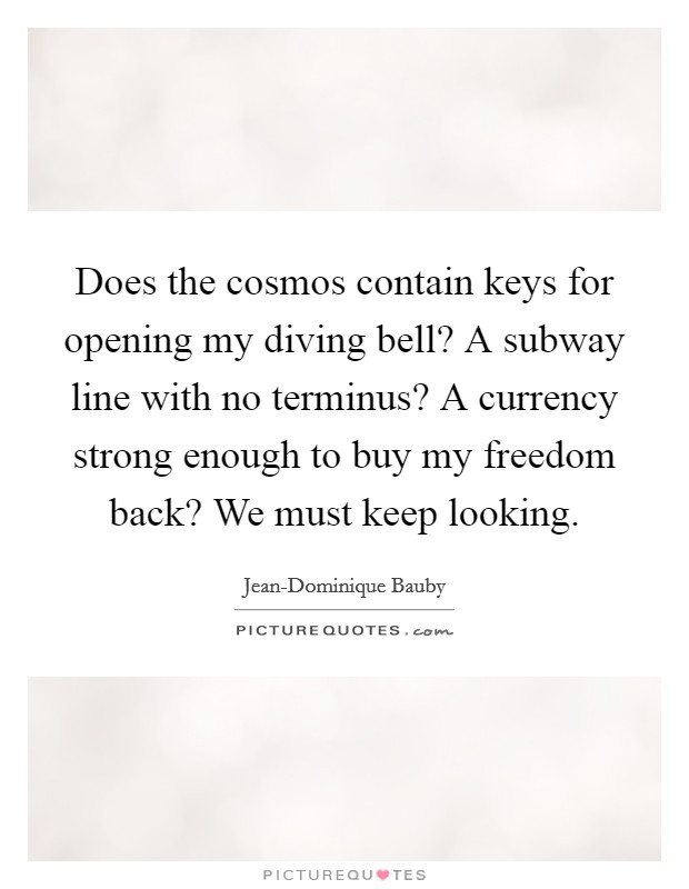 Does the cosmos contain keys for opening my diving bell? A subway line with no terminus? A currency strong enough to buy my freedom back? We must keep looking Picture Quote #1
