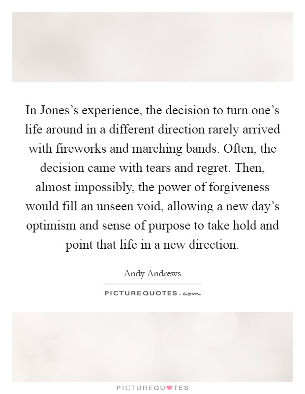 In Jones's experience, the decision to turn one's life around in a different direction rarely arrived with fireworks and marching bands. Often, the decision came with tears and regret. Then, almost impossibly, the power of forgiveness would fill an unseen void, allowing a new day's optimism and sense of purpose to take hold and point that life in a new direction Picture Quote #1
