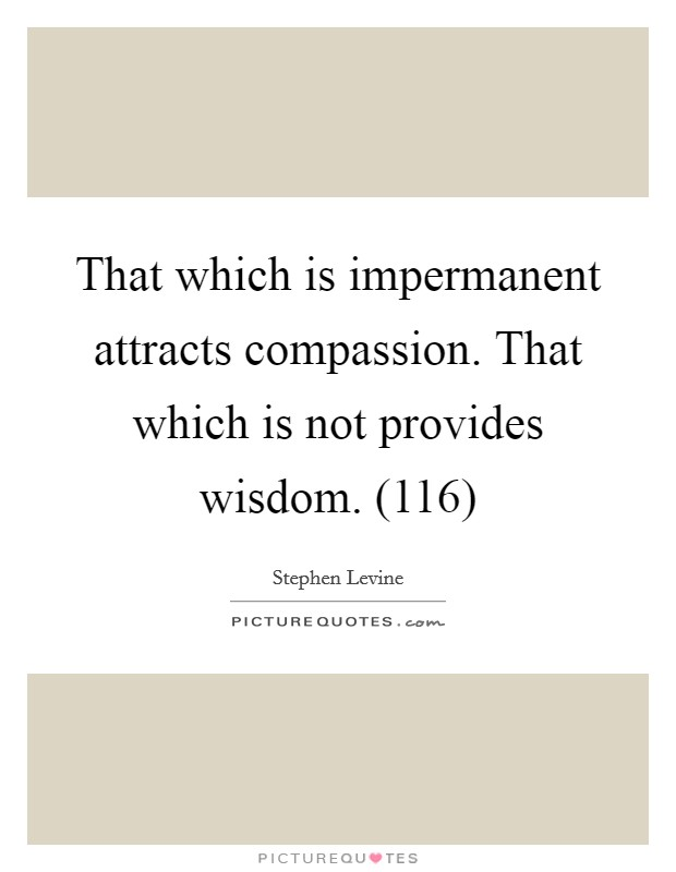 That which is impermanent attracts compassion. That which is not provides wisdom. (116) Picture Quote #1
