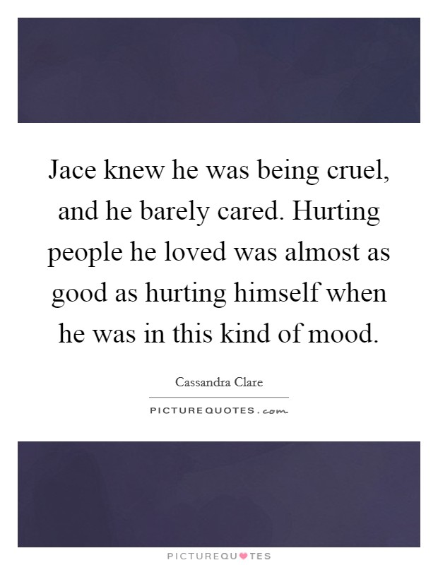Jace knew he was being cruel, and he barely cared. Hurting people he loved was almost as good as hurting himself when he was in this kind of mood Picture Quote #1