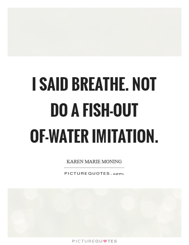 I said breathe. Not do a fish-out of-water imitation Picture Quote #1
