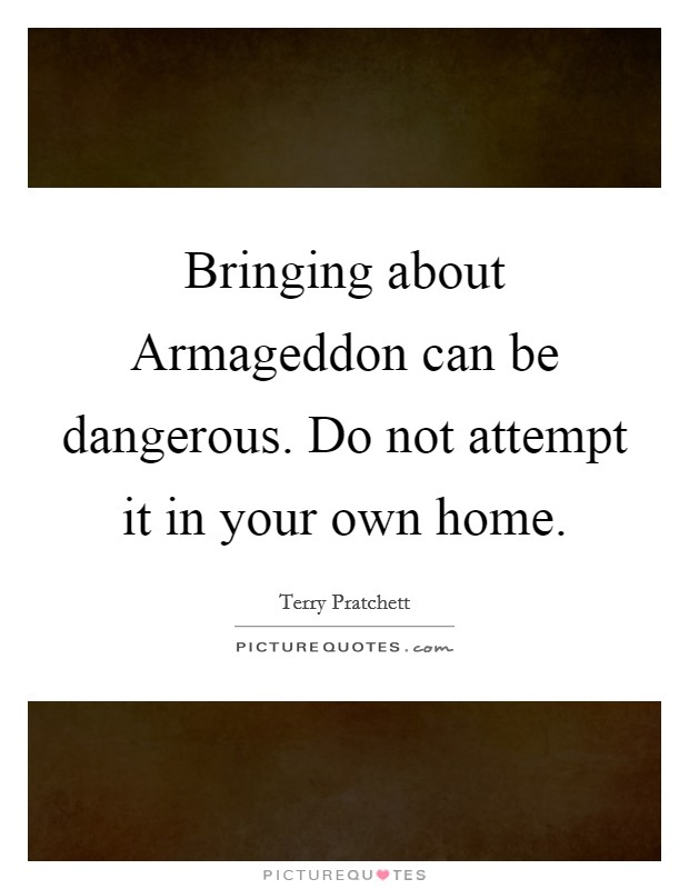 Bringing about Armageddon can be dangerous. Do not attempt it in your own home Picture Quote #1