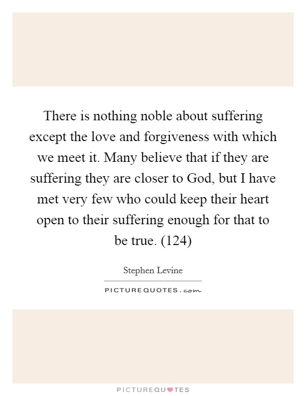 There is nothing noble about suffering except the love and forgiveness with which we meet it. Many believe that if they are suffering they are closer to God, but I have met very few who could keep their heart open to their suffering enough for that to be true. (124) Picture Quote #1