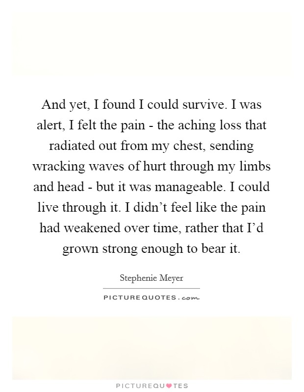 And yet, I found I could survive. I was alert, I felt the pain - the aching loss that radiated out from my chest, sending wracking waves of hurt through my limbs and head - but it was manageable. I could live through it. I didn't feel like the pain had weakened over time, rather that I'd grown strong enough to bear it Picture Quote #1