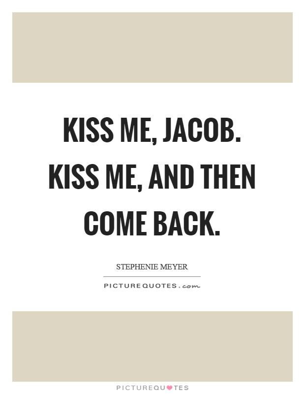 Kiss me, Jacob. Kiss me, and then come back Picture Quote #1