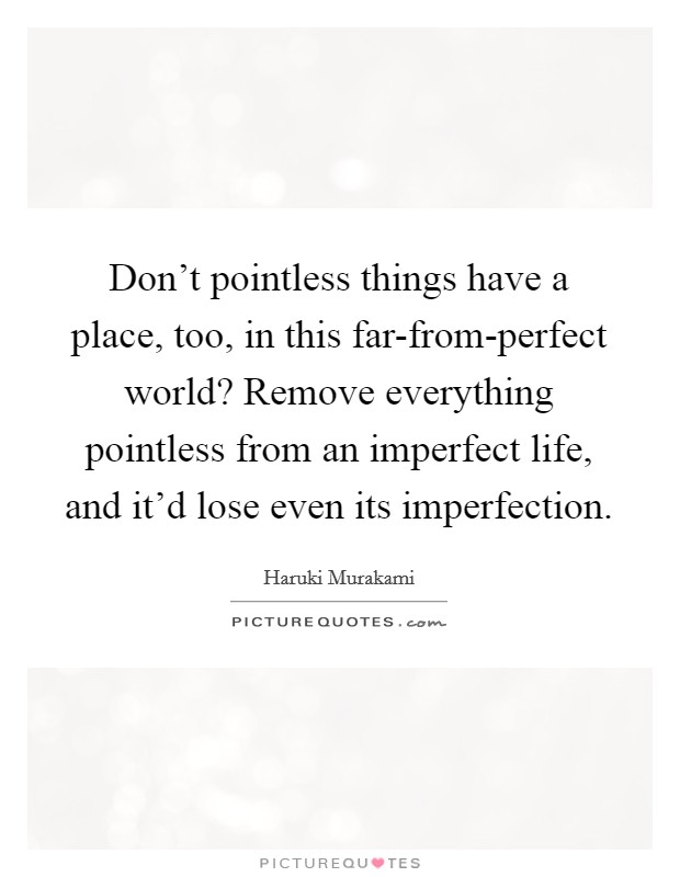 Don't pointless things have a place, too, in this far-from-perfect world? Remove everything pointless from an imperfect life, and it'd lose even its imperfection Picture Quote #1