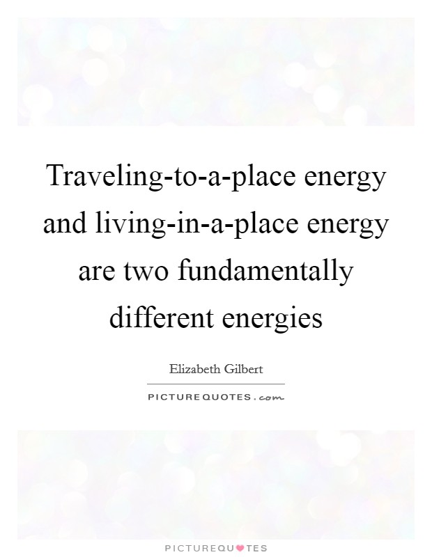 Traveling-to-a-place energy and living-in-a-place energy are two fundamentally different energies Picture Quote #1