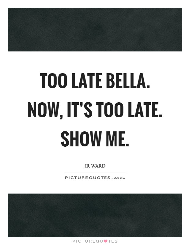 Too late Bella. Now, it's too late. Show me Picture Quote #1