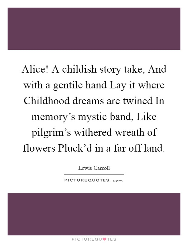 Alice! A childish story take, And with a gentile hand Lay it where Childhood dreams are twined In memory's mystic band, Like pilgrim's withered wreath of flowers Pluck'd in a far off land Picture Quote #1