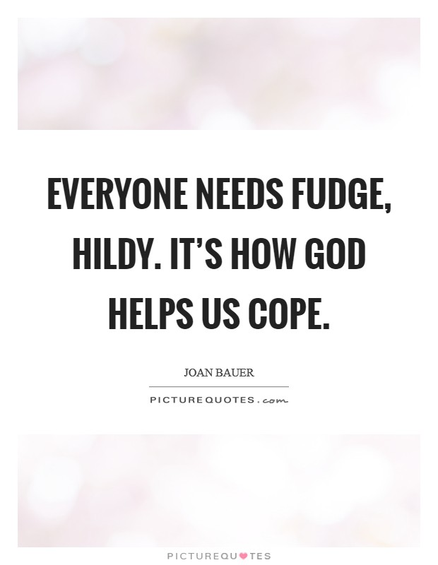 Everyone needs fudge, Hildy. It's how God helps us cope Picture Quote #1
