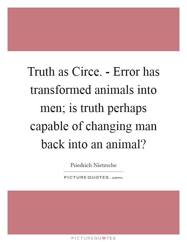 Truth as Circe. - Error has transformed animals into men; is truth perhaps capable of changing man back into an animal? Picture Quote #1