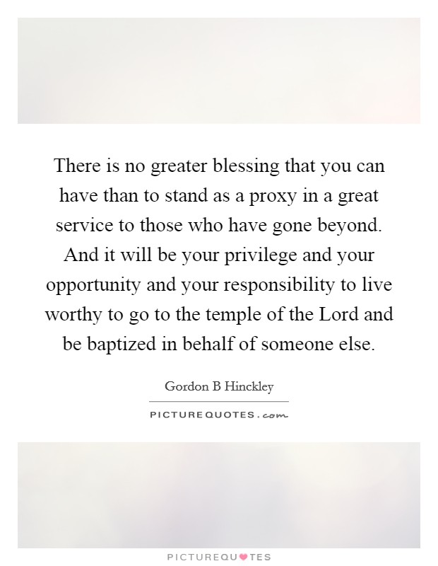 There is no greater blessing that you can have than to stand as a proxy in a great service to those who have gone beyond. And it will be your privilege and your opportunity and your responsibility to live worthy to go to the temple of the Lord and be baptized in behalf of someone else Picture Quote #1