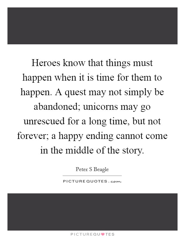 Heroes know that things must happen when it is time for them to happen. A quest may not simply be abandoned; unicorns may go unrescued for a long time, but not forever; a happy ending cannot come in the middle of the story Picture Quote #1