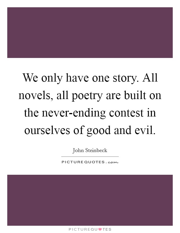 We only have one story. All novels, all poetry are built on the never-ending contest in ourselves of good and evil Picture Quote #1