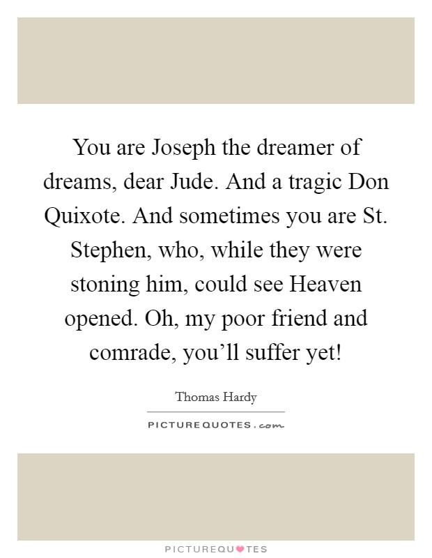 You are Joseph the dreamer of dreams, dear Jude. And a tragic Don Quixote. And sometimes you are St. Stephen, who, while they were stoning him, could see Heaven opened. Oh, my poor friend and comrade, you'll suffer yet! Picture Quote #1
