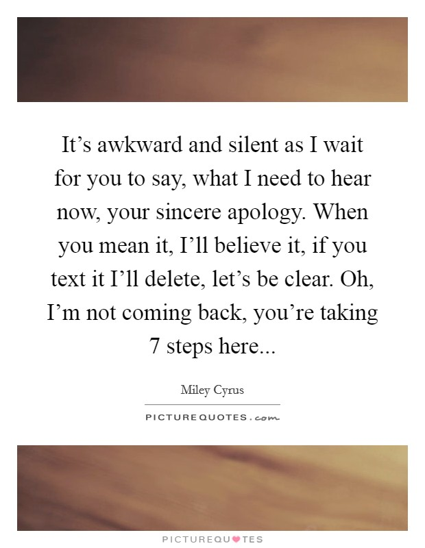 It's awkward and silent as I wait for you to say, what I need to hear now, your sincere apology. When you mean it, I'll believe it, if you text it I'll delete, let's be clear. Oh, I'm not coming back, you're taking 7 steps here Picture Quote #1