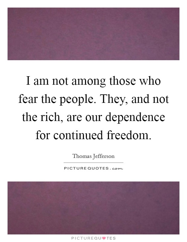 I am not among those who fear the people. They, and not the rich, are our dependence for continued freedom Picture Quote #1