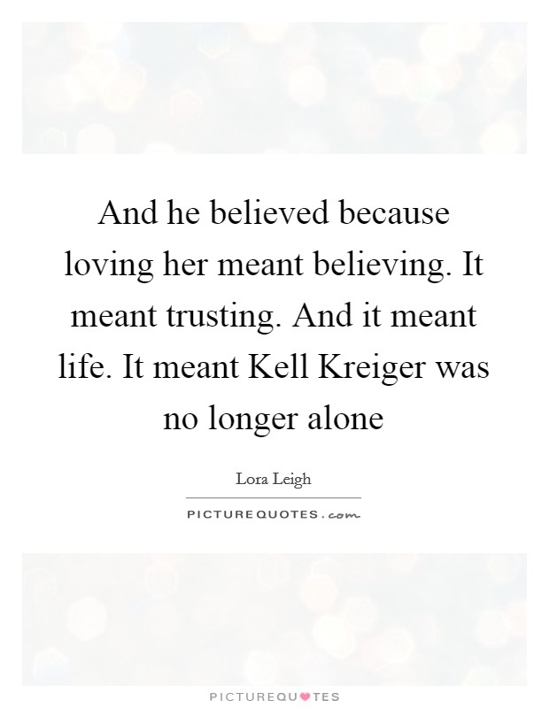 And he believed because loving her meant believing. It meant trusting. And it meant life. It meant Kell Kreiger was no longer alone Picture Quote #1
