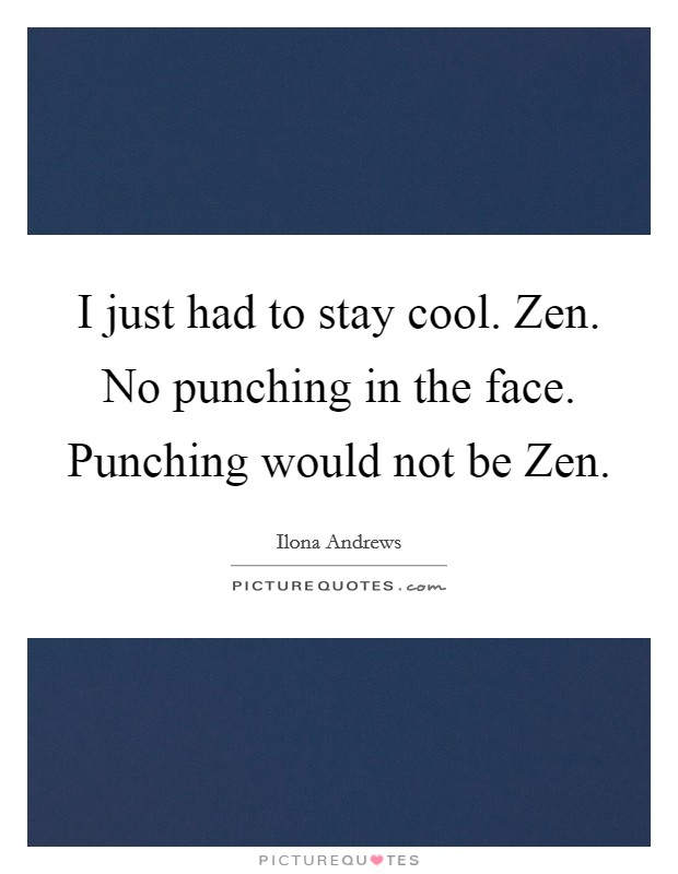 I just had to stay cool. Zen. No punching in the face. Punching would not be Zen Picture Quote #1