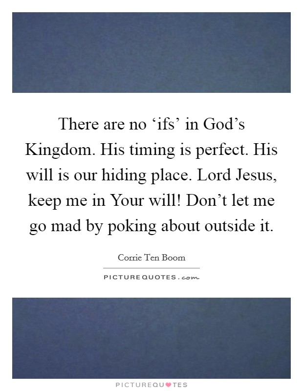 There are no 'ifs' in God's Kingdom. His timing is perfect. His will is our hiding place. Lord Jesus, keep me in Your will! Don't let me go mad by poking about outside it Picture Quote #1