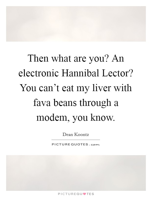 Then what are you? An electronic Hannibal Lector? You can't eat my liver with fava beans through a modem, you know Picture Quote #1