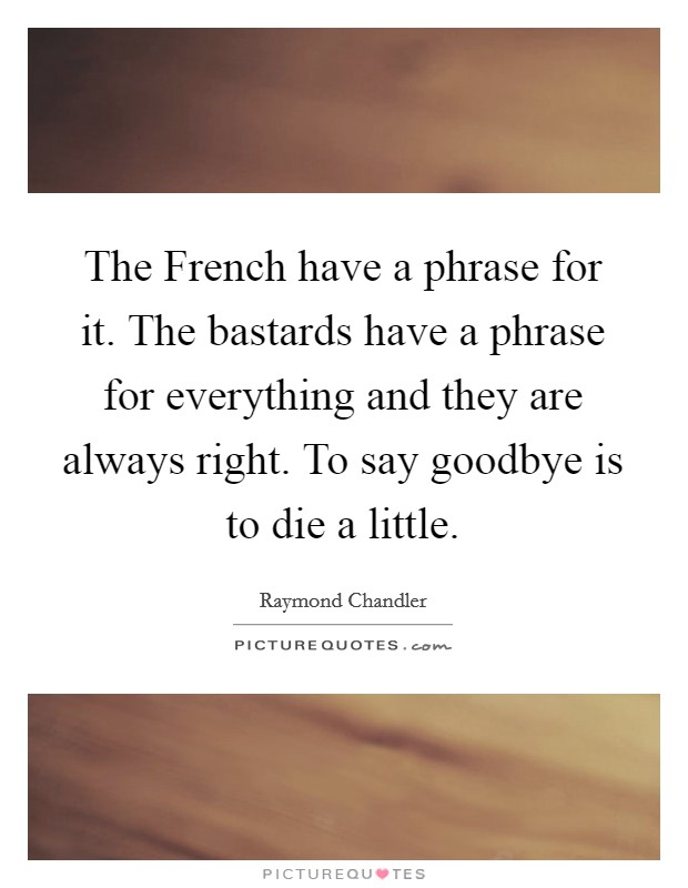 The French have a phrase for it. The bastards have a phrase for everything and they are always right. To say goodbye is to die a little Picture Quote #1