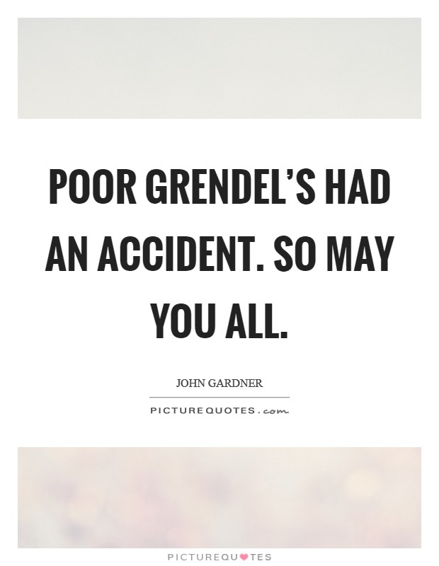 Poor Grendel's had an accident. So may you all Picture Quote #1