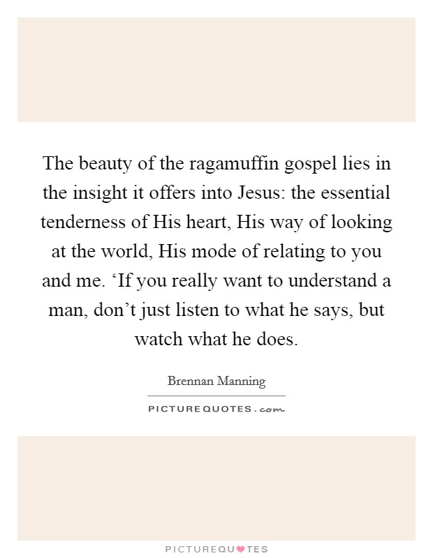 The beauty of the ragamuffin gospel lies in the insight it offers into Jesus: the essential tenderness of His heart, His way of looking at the world, His mode of relating to you and me. 'If you really want to understand a man, don't just listen to what he says, but watch what he does Picture Quote #1