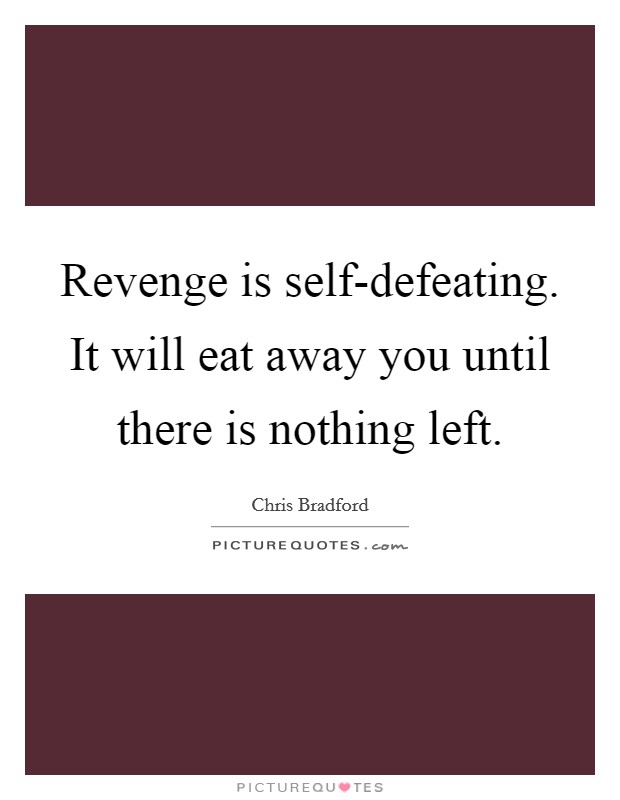 Revenge is self-defeating. It will eat away you until there is nothing left Picture Quote #1