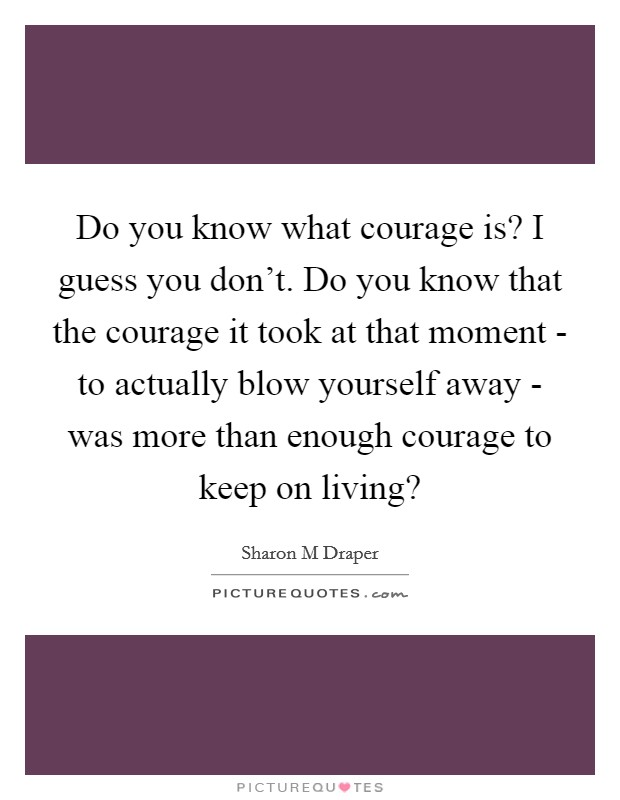 Do you know what courage is? I guess you don't. Do you know that the courage it took at that moment - to actually blow yourself away - was more than enough courage to keep on living? Picture Quote #1