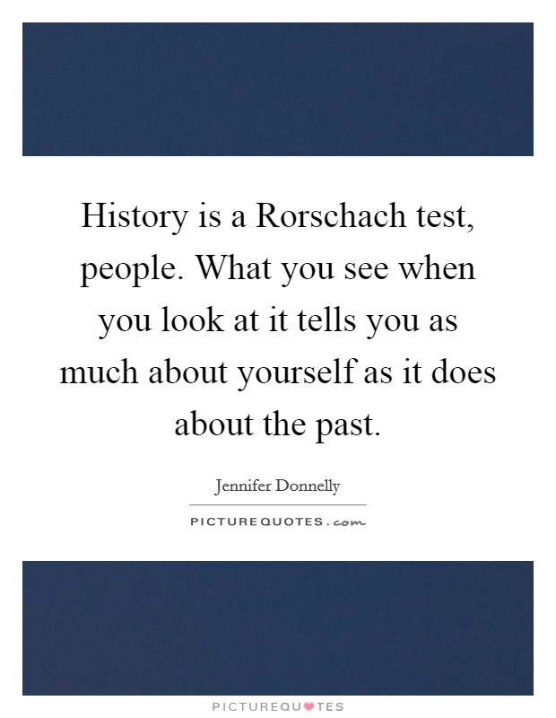 History is a Rorschach test, people. What you see when you look at it tells you as much about yourself as it does about the past Picture Quote #1