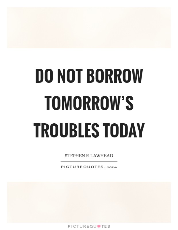 Do not borrow tomorrow's troubles today Picture Quote #1