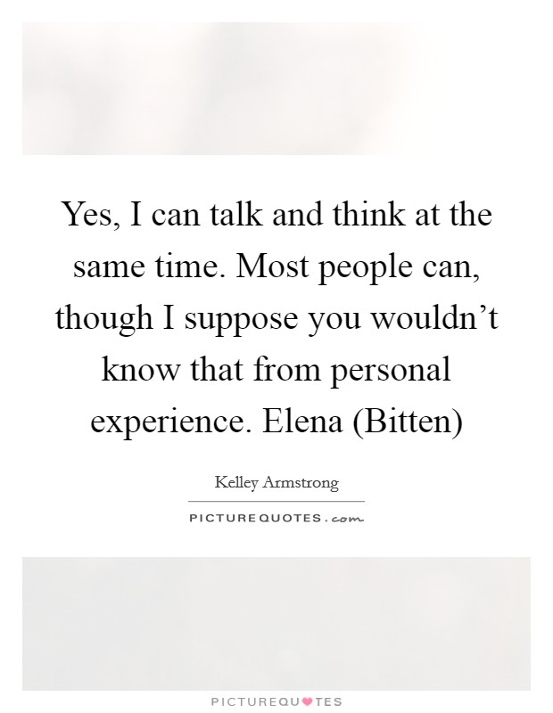 Yes, I can talk and think at the same time. Most people can, though I suppose you wouldn't know that from personal experience. Elena (Bitten) Picture Quote #1