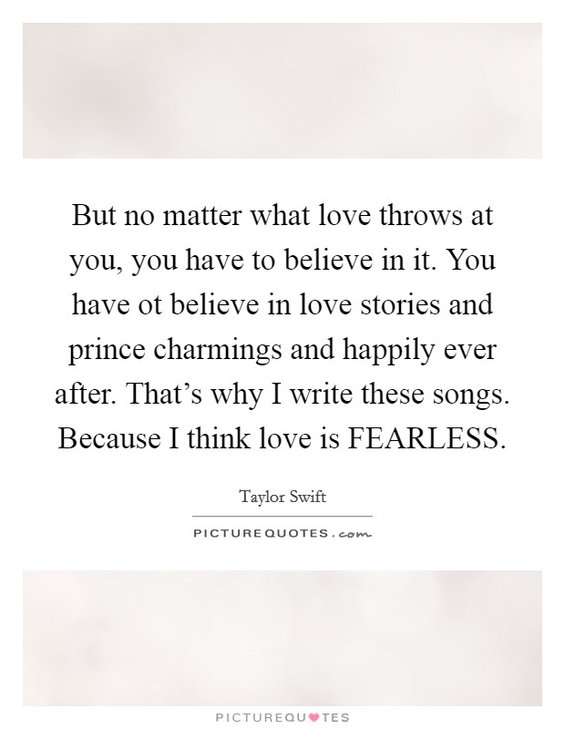 But no matter what love throws at you, you have to believe in it. You have ot believe in love stories and prince charmings and happily ever after. That's why I write these songs. Because I think love is FEARLESS Picture Quote #1