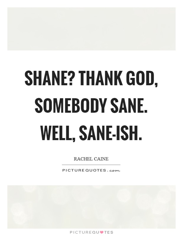 Shane? Thank God, somebody sane. Well, sane-ish Picture Quote #1