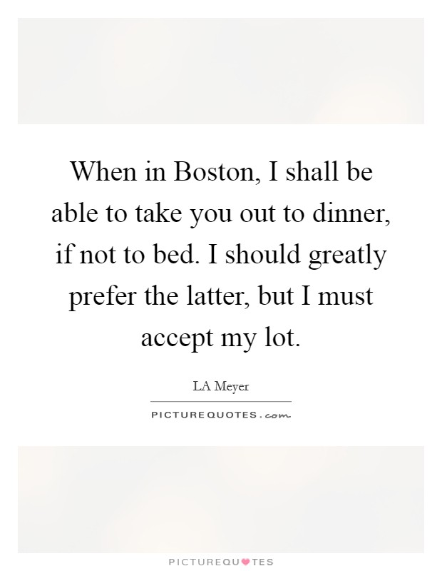 When in Boston, I shall be able to take you out to dinner, if not to bed. I should greatly prefer the latter, but I must accept my lot Picture Quote #1