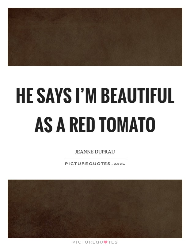 He says I'm beautiful as a red tomato Picture Quote #1