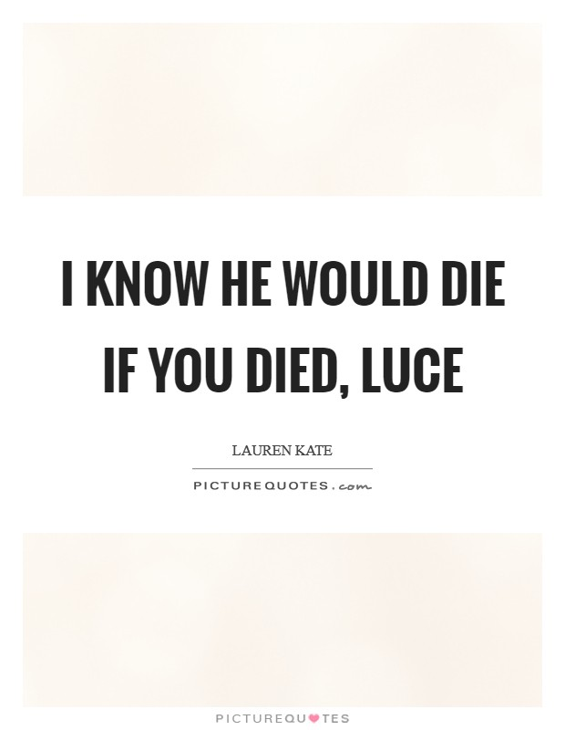 I know he would die if you died, Luce Picture Quote #1