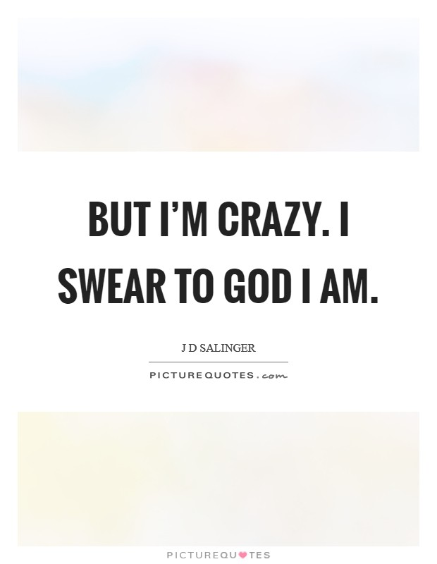 But I'm Crazy. I swear to God I am Picture Quote #1