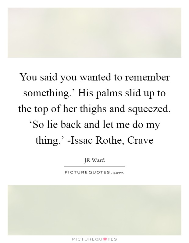 You said you wanted to remember something.' His palms slid up to the top of her thighs and squeezed. 'So lie back and let me do my thing.' -Issac Rothe, Crave Picture Quote #1