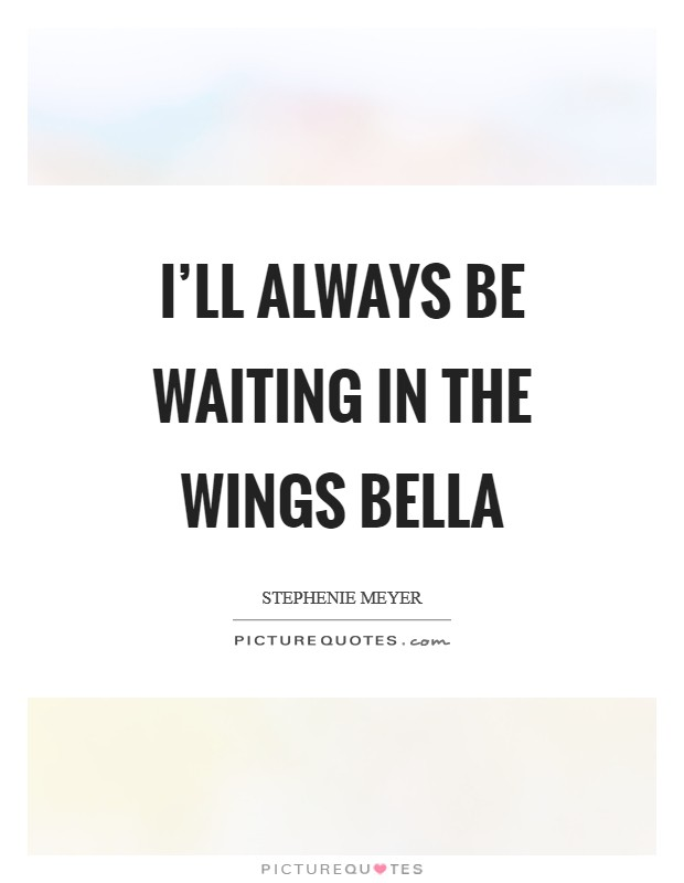 I'll always be waiting in the wings Bella Picture Quote #1